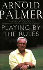 Playing by the Rules The Rules of Golf Explained and Illustrated from a Lifetime in the Game
