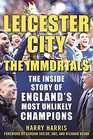 Leicester City The Immortals The Inside Story of England's Most Unlikely Champions