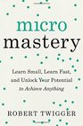 Micromastery Learn Small Learn Fast and Unlock Your Potential to Achieve Anything