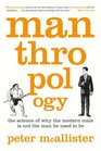 Manthropology The Science of Why the Modern Male Is Not the Man He Used to Be