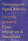 Querida Ijeawele Cmo educar en el feminismo Span-lang ed of Dear Ijeawele or A Feminist Manifesto in Fifteen Suggestions