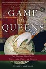 Game of Queens The Women Who Made Sixteenth-Century Europe
