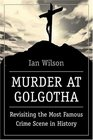 Murder at Golgotha Revisiting the Most Famous Crime Scene in History
