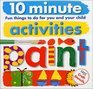 10 Minute Activities: Paint: Fun Things To Do For You and Your Child (10 Minute Toddler)