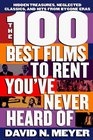 The 100 Best Films to Rent You've Never Heard Of : Hidden Treasures, Neglected Classics, and Hits From By-Gone Eras