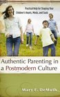 Authentic Parenting in a Postmodern Culture Practical Help for Shaping Your Children's Hearts Minds and Souls