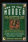 How to Try a Murder The Handbook for Armchair Lawyers