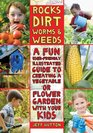 Rocks Dirt Worms  Weeds A Fun User-Friendly Illustrated Guide to Creating a Vegetable or Flower Garden with Your Kids