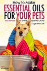 How to Make Essential Oils for Your Pets The Ultimate Guide on the Best Essential Oils for Your Dogs and Cats
