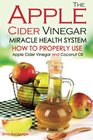 The Apple Cider Vinegar Miracle Health System How to Properly Use Apple Cider Vinegar and Coconut Oil - The Only Apple Cider Vinegar Book That You Need