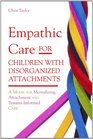 Empathic Care for Children With Disorganized Attachments A Model for Mentalizing Attachment and Trauma-informed Care