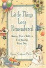 Little Things Long Remembered : Making Your Children Feel Special Every Day
