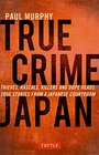 True Crime Japan Thieves Rascals Killers and Dope Heads True Stories from a Japanese Courtroom