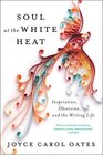 Soul at the White Heat Inspiration Obsession and the Writing Life