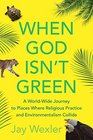 When God Isn't Green A World-Wide Journey to Places Where Religious Practice and Environmentalism Collide
