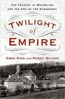 Twilight of Empire The Tragedy at Mayerling and the End of the Habsburgs