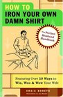 How to Iron Your Own Damn Shirt  The Perfect Husband Handbook Featuring Over 50 Foolproof Ways to Win Woo  Wow Your Wife