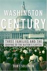The Washington Century  Three Families and the Shaping of the Nation's Capital