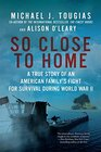 So Close to Home A True Story of an American Family's Fight for Survival During World War II