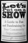 Let's Put on a Show A Guide to Fun and Fundraising for Your Community Organization