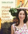 Make Your Own Rules Cookbook More Than 100 Simple Healthy Recipes Inspired by Family and Friends Around the World