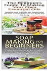 The Beginners Guide to Making Your Own Essential Oils & Soap Making For Beginners (Essential Oils Box Set ) (Volume 26)