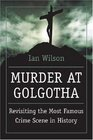 Murder at Golgotha A Scientific Investigation into the Last Days of Jesus' Life His Death and His Resurrection