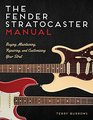 The Fender Stratocaster Manual Buying Maintaining Repairing and Customizing Your Strat