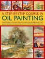 A Step-By-Step Course In Oil Painting A Practical Guide To Techniques With Easy-To-Follow Projects Using Impasto Toned Grounds Blending And Under Painting Shown In 185 Photographs