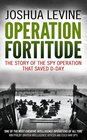Operation Fortitude The True Story of the Key Spy Operation of WWII That Saved D-Day