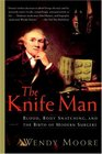 The Knife Man Blood Body Snatching and the Birth of Modern Surgery