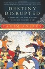 Destiny Disrupted A History of the World Through Islamic Eyes