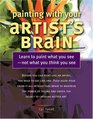 Painting With Your Artist's Brain Learn to Paint What You See-not What You Think You See