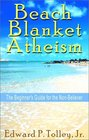 Beach Blanket Atheism: The Beginner's Guide for the Non-Believer
