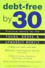 Debt Free by 30 Practical Advice for the Young Broke and Upwardly Mobile