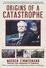 Origins of a Catastrophe : Yugoslavia and Its Destroyers- -America's Last Ambassador Tells What Happened an d Why
