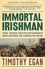 The Immortal Irishman The Irish Revolutionary Who Became an American Hero