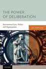 The Power of Deliberation International Law Politics and Organizations