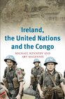 Ireland the United Nations and the Congo A military and diplomatic history 1960-1