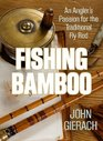Fishing Bamboo An Angler's Passion for the Traditional Fly Rod