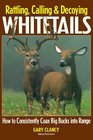 Rattling Calling and Decoying Whitetails How to Consistently Coax Big Bucks into Range