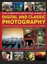 The Complete Practical Guide to Digital and Classic Photography The Expert'S Manual To Taking Great Photographs