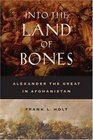 Into the Land of Bones  Alexander the Great in Afghanistan