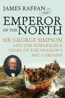 Emperor of the North Sir George Simpson and the Remarkable Story of the Hudson's Bay Company