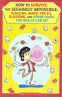 How to Survive the Seemingly Impossible Juggling Magic Tricks Illusions and Other Feats You Really Can Do