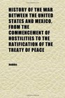 History of the War Between the United States and Mexico From the Commencement of Hostilities to the Ratification of the Treaty of Peace