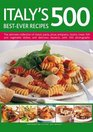 Italy's 500 Best-Ever Recipes The ultimate collection of classic pasta pizza antipasto risotto meat fish and vegetable dishes and delicious desserts with 500 photographs