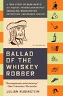 Ballad of the Whiskey Robber : A True Story of Bank Heists, Ice Hockey, Transylvanian Pelt Smuggling, Moonlighting Detectives, and Broken Hearts