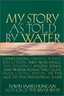 My Story as Told by Water Confessions Druidic Rants Reflections BirdWatchings FishStalkings Visions Songs and Prayers Refracting Light from Living Rivers in the Age of the Industrial Dark