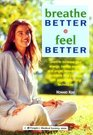 Breathe Better Feel Better Learn to Increase Your Energy Control Anxiety and Anger Relieve Health Problems and Just Relax With Simple Breathing Techniques